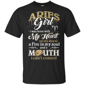 Aries Girl I Was Born With My Heart On My Sleeve A Fire In My Soul And A Mouth I Can't Control T-Shirts, Hoodie, Tank