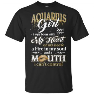 Aquarius Girl I Was Born With My Heart On My Sleeve A Fire In My Soul And A Mouth I Can't Control T-Shirts, Hoodie, Tank