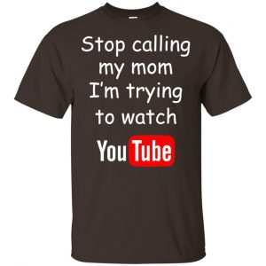Stop Calling My Mom I'm Trying To Watch Youtube T-Shirts, Hoodie, Tank