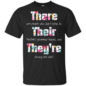 There Are People Who Didn't Listen To Their Teacher's Grammar Lessons And They're Driving Me Nuts Teacher T-Shirts, Hoodie, Tank