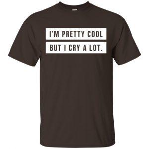 I'm Pretty Cool But I Cry A Lot T-Shirts, Hoodie, Tank