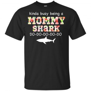 Kinda Busy Being A Mommy Shark Do Do Do Do T-Shirts, Hoodie, Tank