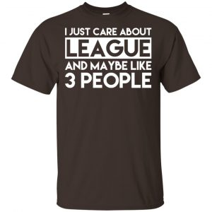 I Just Care About League And Maybe Like 3 People T-Shirts, Hoodie, Tank