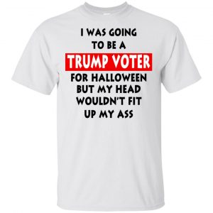 I Was Going To Be A Trump Voter For Halloween But My Head Wouldn't Fit Up My Ass Donald Trump T-Shirts, Hoodie, Tank