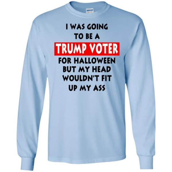 I Was Going To Be A Trump Voter For Halloween But My Head Wouldn't Fit Up My Ass Donald Trump T-Shirts, Hoodie, Tank Apparel