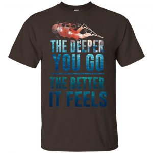 The Deeper You Go The Better It Feels Scuba Diving T-Shirts, Hoodie, Tank