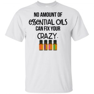 No Amount Of Essential Oils Can Fix Your Crazy T-Shirts, Hoodie, Tank