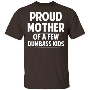 Proud Mother Of A Few Dumbass Kids T-Shirts, Hoodie, Tank Apparel