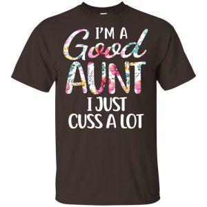 I'm A Good Aunt I Just Cuss A Lot T-Shirts, Hoodie, Tank Apparel