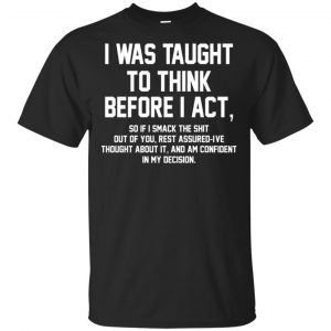 I Was Taught To Think Before I Act T-Shirts, Hoodie, Tank