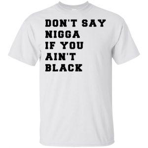 Don't Say Nigga If You Ain't Black T-Shirts, Hoodie, Tank Apparel