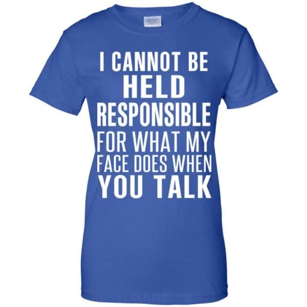 I Can Not Be Held Responsible For What My Face Does When You Talk T-Shirts, Hoodie, Tank Apparel 14