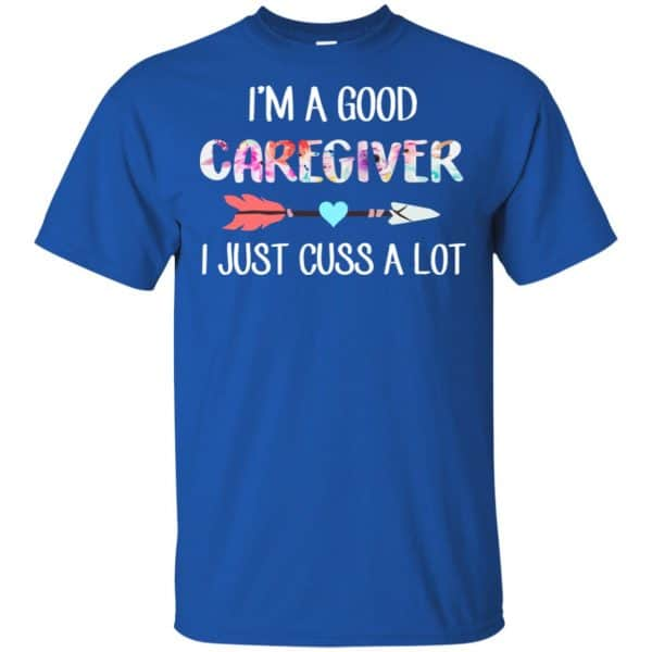 I'm A Good Caregiver I Just Cuss A Lot T-Shirts, Hoodie, Tank Apparel 5