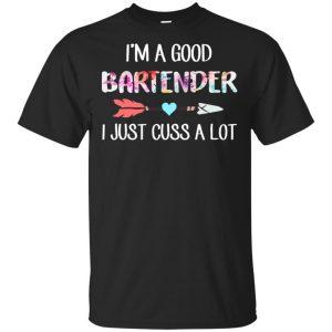 I'm A Good Bartender I Just Cuss A Lot T-Shirts, Hoodie, Tank Apparel