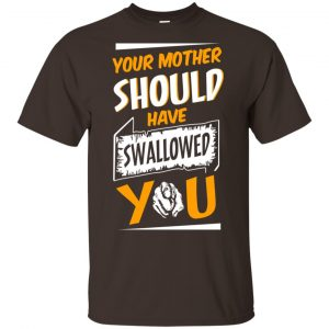 Your Mother Should Have Swallowed You T-Shirts, Hoodie, Tank Apparel
