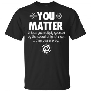 You Matter. Until You Multiply Yourself By The Speed Of Light Twice T-Shirts, Hoodie, Tank Apparel