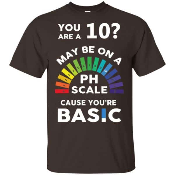 You Are A 10 Maybe On A Ph Scale Cause You're Basic T-Shirts, Hoodie, Tank Apparel 4