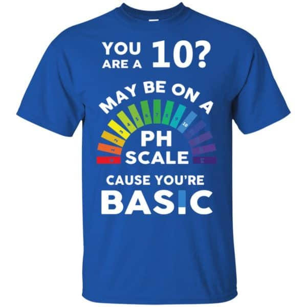 You Are A 10 Maybe On A Ph Scale Cause You're Basic T-Shirts, Hoodie, Tank Apparel 5