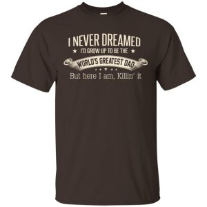 I Never Dreamed I'd Grow Up To Be The World's Greatest Dad Shirt, Hoodie Apparel