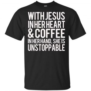 With Jesus In Her Heart & Coffee In Her Hand She Is Unstoppable T-Shirts, Hoodie, Tank Apparel