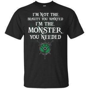 I'm Not The Beauty You Wanted I'm The Monster You Needed Shirt, Hoodie, Tank Apparel