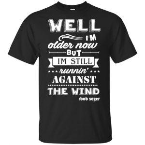 Bob Seger: I'm Older Now But I'm Still Running Against The Wind T-Shirts, Hoodies, Tank Apparel