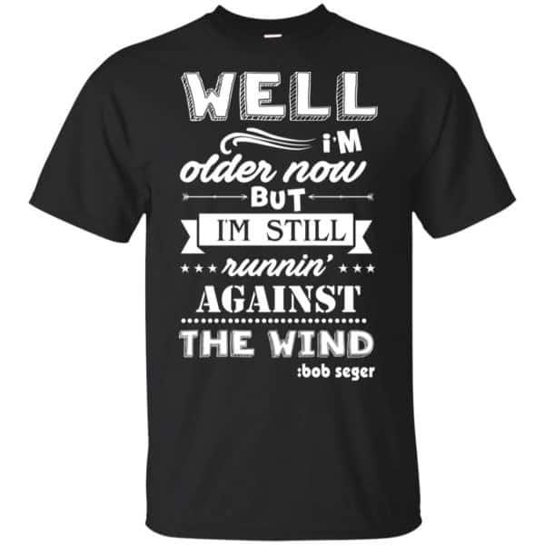 Bob Seger: I'm Older Now But I'm Still Running Against The Wind T-Shirts, Hoodies, Tank Apparel 3
