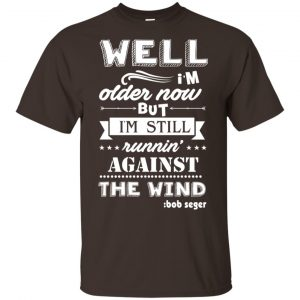 Bob Seger: I'm Older Now But I'm Still Running Against The Wind T-Shirts, Hoodies, Tank Apparel