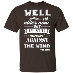 Bob Seger: I'm Older Now But I'm Still Running Against The Wind T-Shirts, Hoodies, Tank Apparel 2
