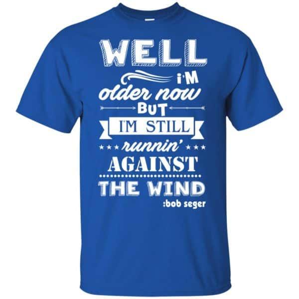 Bob Seger: I'm Older Now But I'm Still Running Against The Wind T-Shirts, Hoodies, Tank Apparel 5