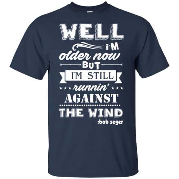 Bob Seger: I'm Older Now But I'm Still Running Against The Wind T-Shirts, Hoodies, Tank Apparel 6