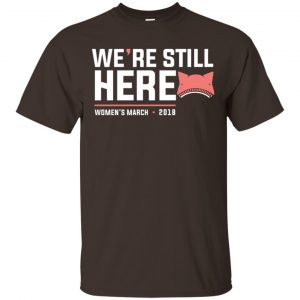 We're Still Here Women's March 2018 T-Shirts, Hoodie, Tank Apparel