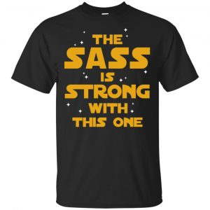 Star Wars: The Sass Is Strong With This One T-Shirts, Hoodie, Tank