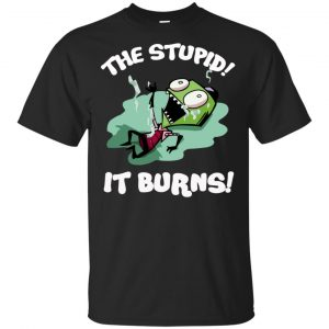 The Stupid It Burns Invader Zim Shirt, Hoodie, Tank Apparel