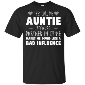 They Call Me Auntie Because Partner In Crime Makes Me Sound Like A Bad Influence Shirt, Hoodie, Tank