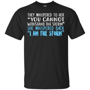 I Am The Storm: They Whispered To Her You Cannot Withstand The Storm She Whispered Back T-Shirts, Hoodie, Tank Apparel