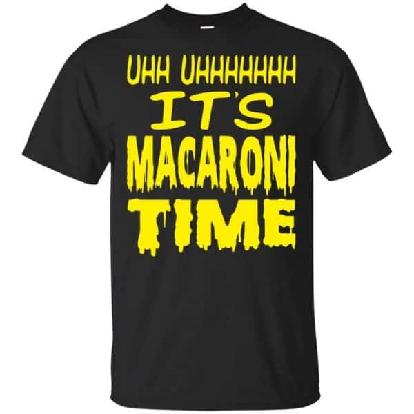Uhh Uhhhhhhh It's Macaroni Time Shirt, Hoodie, Tank