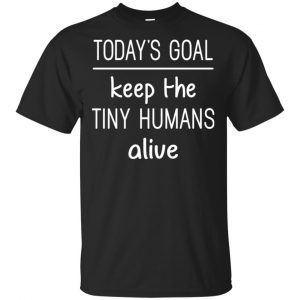 Today's Goal Keep The Tiny Humans Alive Shirt, Hoodie, Tank Apparel