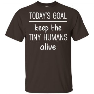 Today's Goal Keep The Tiny Humans Alive Shirt, Hoodie, Tank Apparel 2
