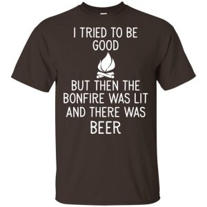 I Tried To Be Good But Then The Bonfire Was Lit And There Was Beer Shirt, Hoodie, Tank Apparel 2