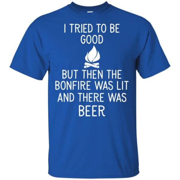 I Tried To Be Good But Then The Bonfire Was Lit And There Was Beer Shirt, Hoodie, Tank Apparel 5