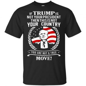 If Trump Is Not Your President Then This Is Not Your Country You Are Not A Tree Move Shirt, Hoodie, Tank Apparel