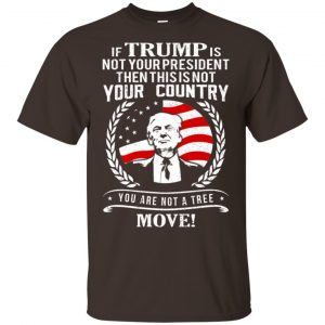 If Trump Is Not Your President Then This Is Not Your Country You Are Not A Tree Move Shirt, Hoodie, Tank Apparel 2