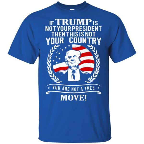 If Trump Is Not Your President Then This Is Not Your Country You Are Not A Tree Move Shirt, Hoodie, Tank Apparel 5