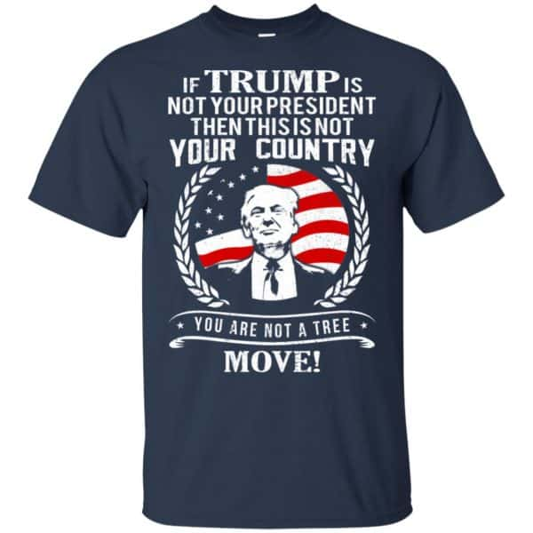 If Trump Is Not Your President Then This Is Not Your Country You Are Not A Tree Move Shirt, Hoodie, Tank Apparel 6