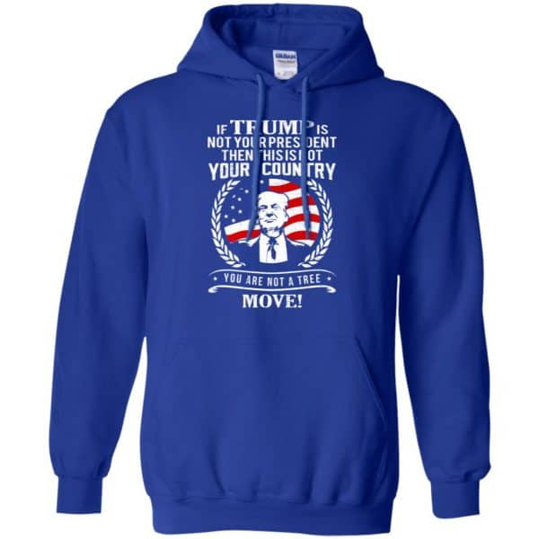If Trump Is Not Your President Then This Is Not Your Country You Are Not A Tree Move Shirt, Hoodie, Tank Apparel 10