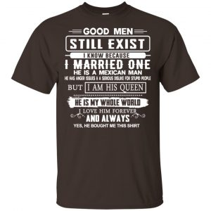 Good Men Still Exist I Married One He Is A Mexican Man T-Shirts, Hoodie, Tank Family