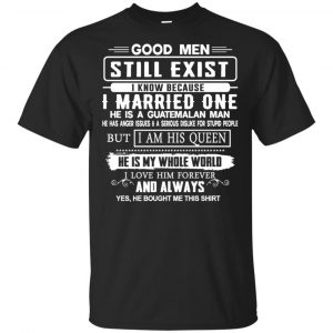 Good Men Still Exist I Married One He Is A Guatemalan Man T-Shirts, Hoodie, Tank