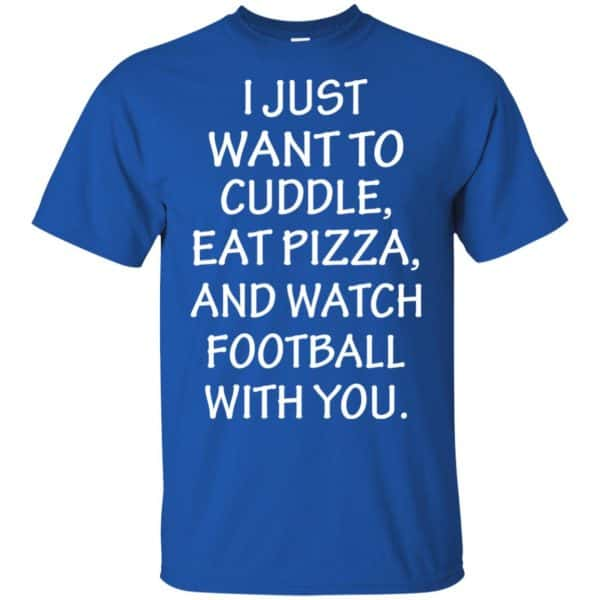 I Just Want To Cuddle Eat Pizza And Watch Football With You Shirt, Hoodie, Tank