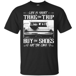 Life Is Short Take The Trip Buy The Shoes Eat The Cake T-Shirts, Hoodie, Tank Apparel